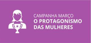 CAMPANHA MARÇO O PROTAGONISMO DAS MULHERES.